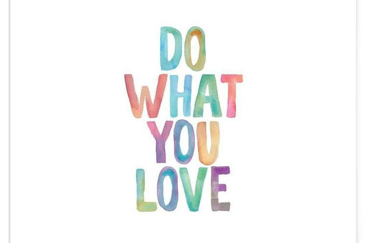 Do What You Love To Love What You Do